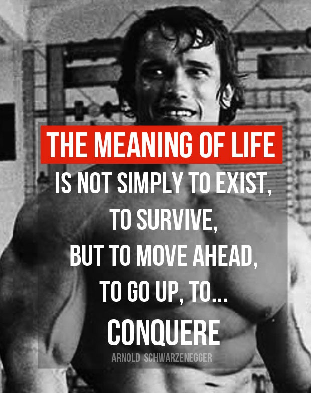 The meaning of life is not simply to exist, to survive, but to move ahead, to go up, to...Conquere
