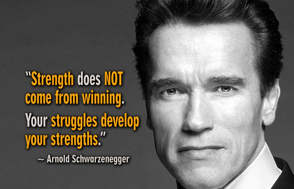 arnold schwarzenegger quotes - Strength does not come from winning. Your struggles develop your strength.