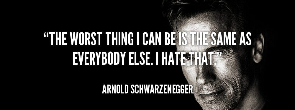 arnold schwarzenegger quotes - The worst thing I can be is the same as everybody else. I hate that.