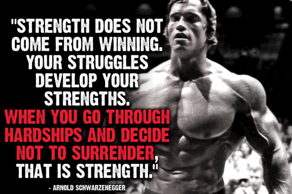 arnold schwarzenegger quotes - Strength does not come from winning. Your struggles develop your strengths. When you go through hardships and decide not to surrender, that is strength.