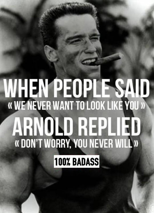 arnold schwarzenegger quotes - When people said we never to look like you. Arnold replied, don't worry, you never will.
