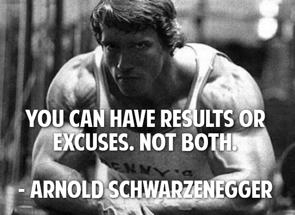 arnold schwarzenegger quotes - You can have results or excuses. Not both.