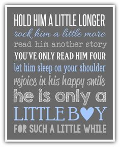 baby boy quotes A15. Hold him a little longer, rock him a little more. Read him another story, you've only read him four. Let him sleep in your shoulder, rejoice in his happy smile. He is only a little boy, for such a little while.