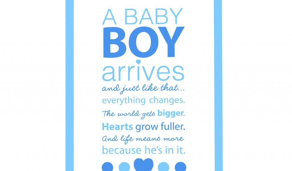 baby boy quotes A9. A baby boy arrives and just like that, everything changes. The world get's bigger, hearts grow fuller and life means more because he's in it.