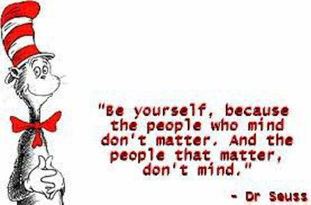be yourself, because the people who mind don't matter. And the people that matter, don't mind.