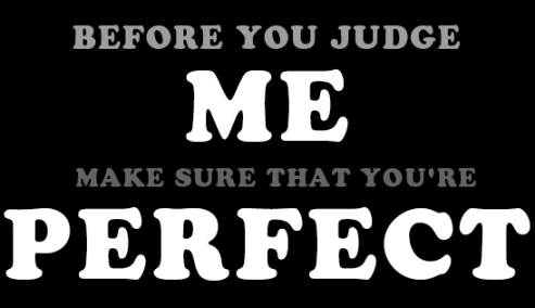 before you judge me make sure that you're perfect