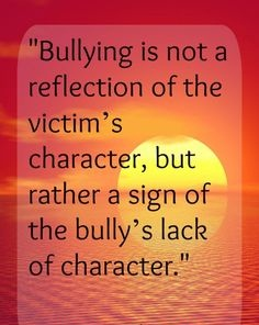 Bullying is not a reflection of the victim's character, but rather a sign of the bully's lack of character