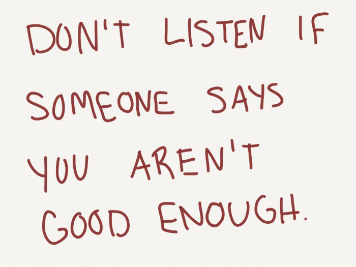 don't listen if someone says you aren't good enough