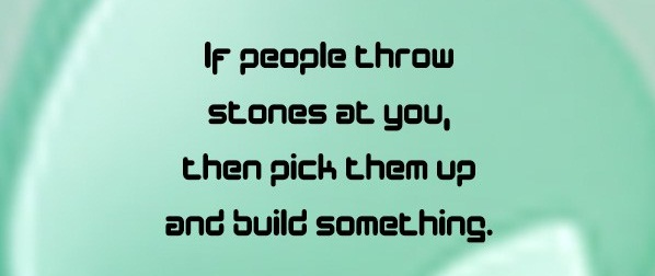 If people throw stones at you, then pick them up and build something