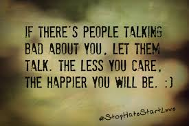 If there's people talking bad about you. Let them talk. The less you care. The happier you will be.