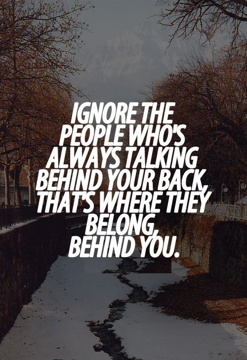 Ignore the people who's always talking behind your back, that's where they belong, behind you.