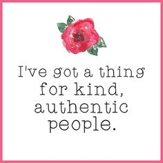 I've got a thing for kind, authentic people.