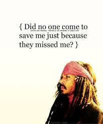 jack sparrow quotes - Did no one come to save me just because they missed me. - Jack sparrow
