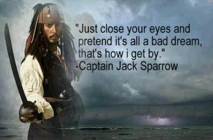 jack sparrow quotes - Just close your eyes and pretend it's all a bad dream, that's how I get by. - Jack sparrow