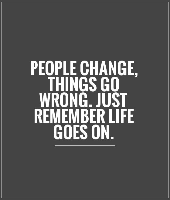 life goes on quotes -People change, things so wrong. Just remember life goes on.