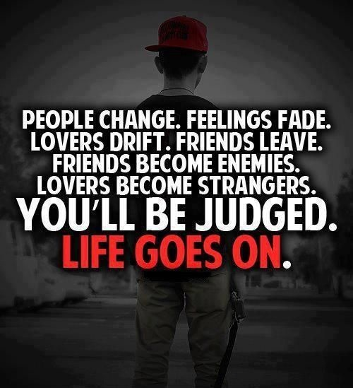 life goes on quotes - People change. Feelings face. Lovers drift. Friends leave. Friends become enemies. Lovers become strangers. you'll be judged. Life goes on.