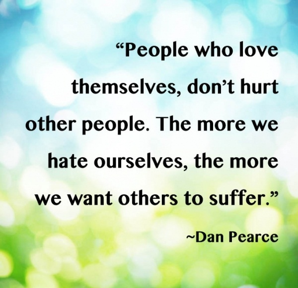 People who love themselves, don't hurt other people. The more we hate ourselves, the more we want others to suffer. - Dan pearce