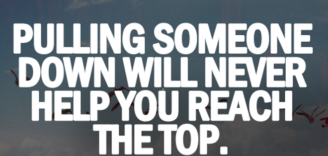 Pulling someone down will never help you reach the top.