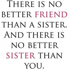 Quotes About Sisters A1. There is no better friend than a sister. And there is no better sister than you.