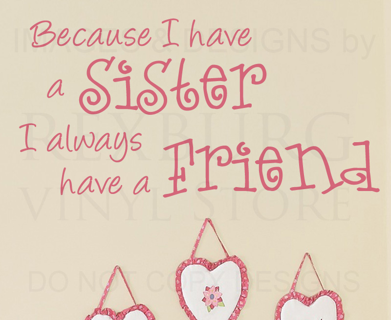 Quotes About Sisters A11. Because I have a sister, I always have a friend.