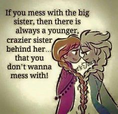 Quotes About Sisters A15. If you mess with the big sister, then there is always a younger crazier sister behind her. That you don't wanna mess with.
