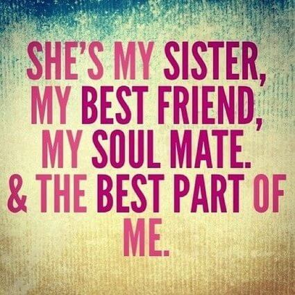 Quotes About Sisters A16. She's my sister, my best friend, my soul mate & the best part of me.