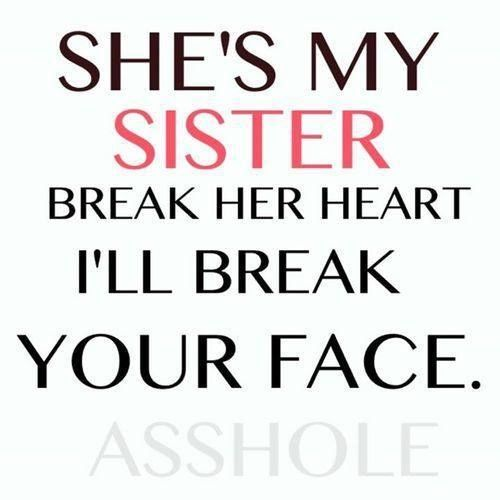 Quotes About Sisters A2. She's my sister break her heart, I'll break your face.