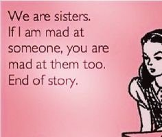 Quotes About Sisters A20. We are sisters. If I am mad at someone, you are mad at them too. End of story.