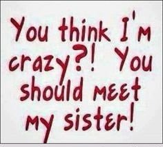 Quotes About Sisters A21. You think I m crazy. You should meet my sister.