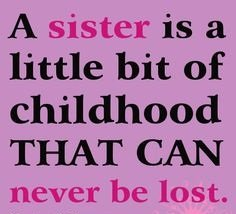 Quotes About Sisters A23. A sister is a little bit of childhood that can never be lost.