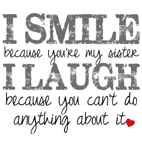 Quotes About Sisters A4. I smile because you're my sister, I laugh because you can't do anything about it.