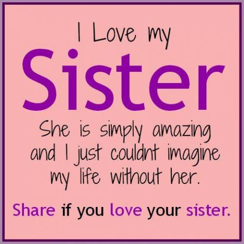 Quotes About Sisters A5. I love my sister, she is simply amazing and I just couldn't imagine my life without her.