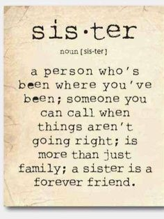 Quotes About Sisters A6. Sister, a person who's been where you've been. Someone you can call when things aren't going right, is more than just family, a sister is a forever friend.