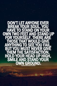 Quotes On Strength A1. Don't let anyone ever break your soul. You have to stand on your own two feet and stand up for yourself. There are those that would give anything to see you fail, but you must never give them the satisfaction. Hold your head up high, smile and stand your own ground.