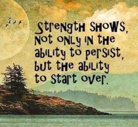 Quotes On Strength A15. Strength shows not only in the ability to persist, but the ability to start over.