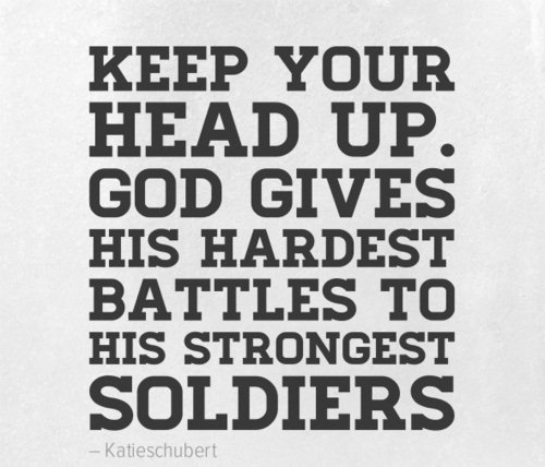 Quotes On Strength A18. Keep your head up. God gives his hardest battles to his strongest soldiers.