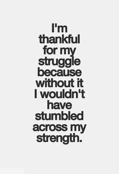 Quotes On Strength A2. I'm thankful for my struggle because without it, I wouldn't have stumbled across my strength.