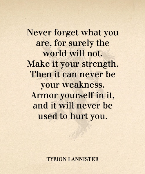 Quotes On Strength A5. Never forget what you are, for surely the world will not. Make it your strength. Then it can never be your weakness. Armor yourself in it, and it will never be used to hurt you.