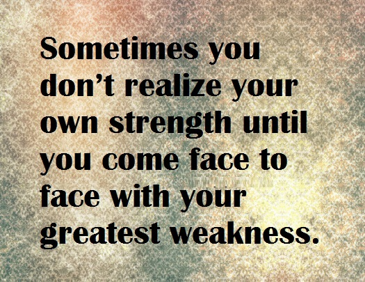 Quotes On Strength A7. Sometimes you don't realize your own strength until you come face to face with your greatest weakness.