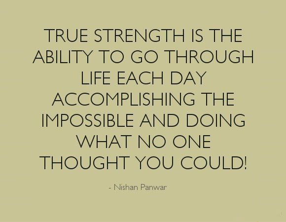 Quotes On Strength A8. True strength is the ability to go through life each day accomplishing the impossible and doing what no one thought you could.