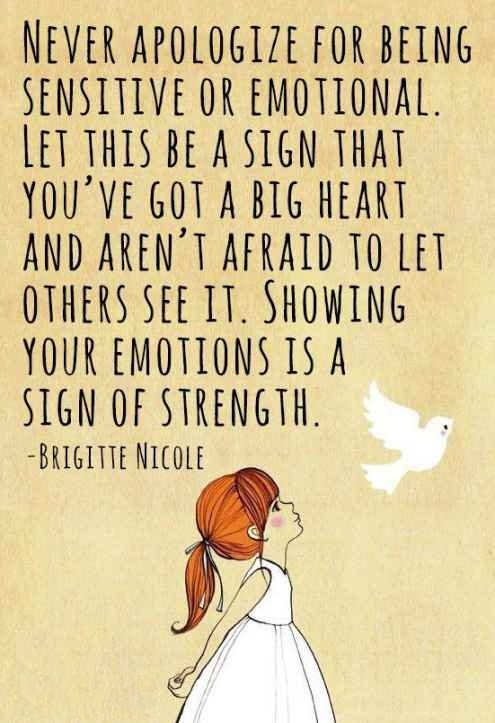Quotes On Strength A9. Never apologize for being sensitive or emotional. Let this be a sign that you've got a big heart and aren't afraid to let others see it. Showing your emotions is a sign of strength.
