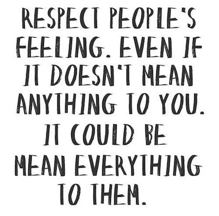 Respect people's feeling. Even if it doesn't mean anything to you. It could mean everything to them.