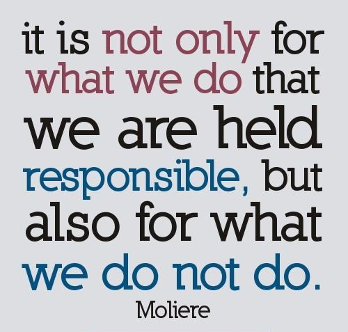 Responsibility Quotes A1. It is not only for what we do that we are held responsible, but also for what we do not do.