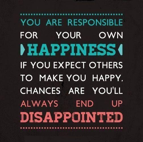 Responsibility Quotes A10. You are responsible for your own happiness, if you expect others to make you happy. Chances are you'll always end up disappointed.