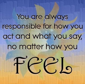 Responsibility Quotes A11. You are always responsible for how you act and what you say, no matter how you feel.