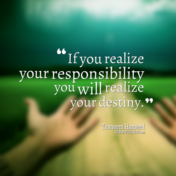 Responsibility Quotes A12. If you realize your responsibility, you will realize your destiny.