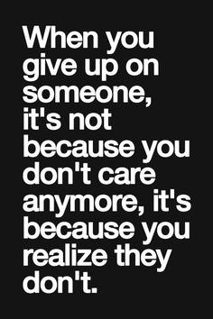 Responsibility Quotes A14. When you give up on someone, it's not because you don't care anymore, it's because you realize they don't.