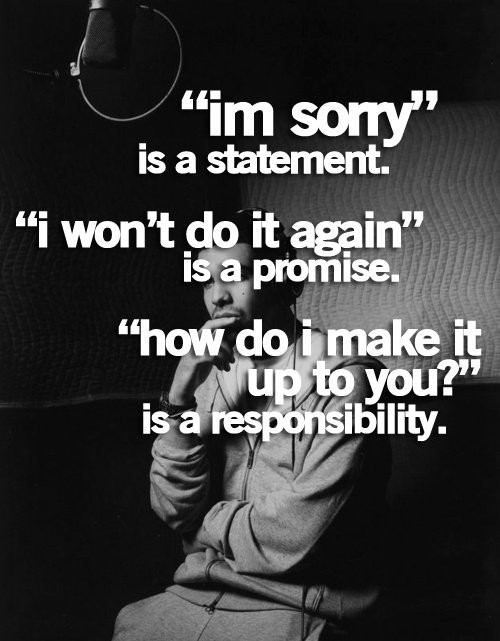Responsibility Quotes A18. I'm sorry is a statement. I won't do it again is a promise. How do I make it up to you ? is a responsibility.
