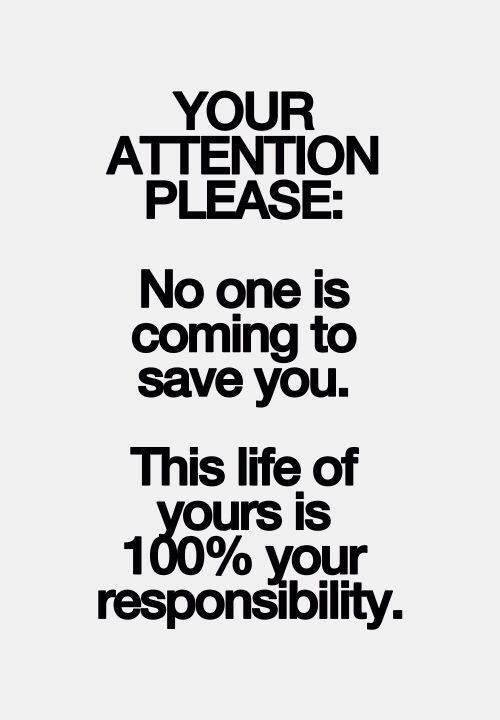 Responsibility Quotes A4. Your attention please. No one is coming to say you. This life of yours is 100% your responsibility.