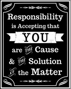 Responsibility Quotes A6. Responsibility is accepting that you are the cause & the solution of the matter.